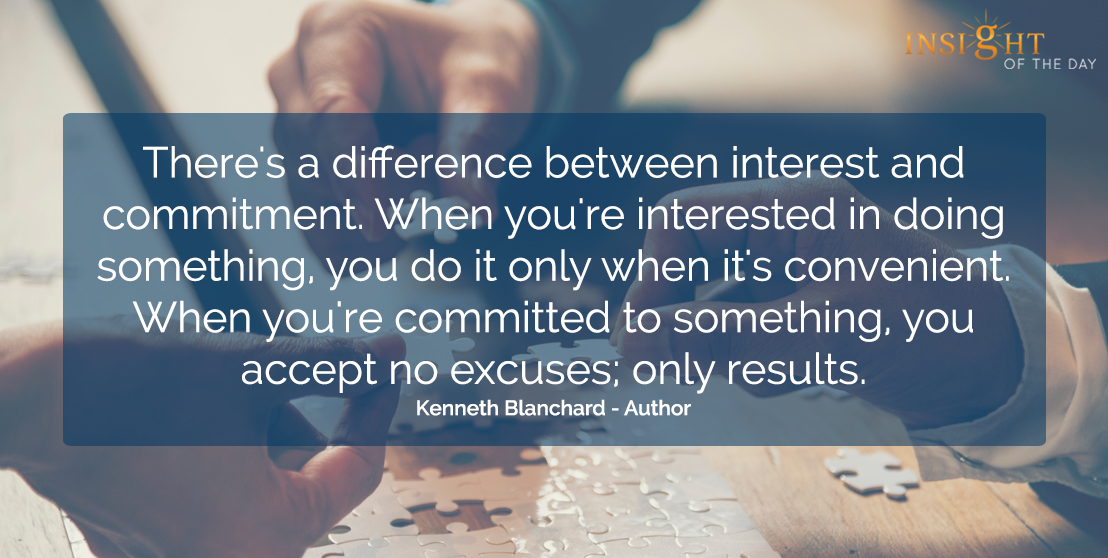 motivational quote: There's a difference between interest and commitment.  When you're interested in doing something, you do it only when it's convenient.  When you're committed to something, you accept no excuses; only results.  Kenneth Blanchard - Author