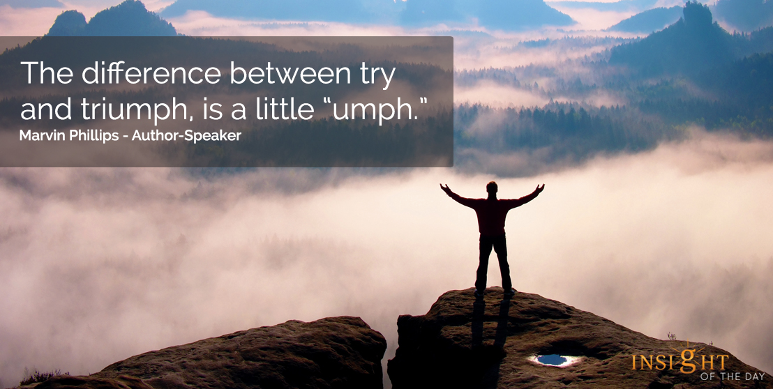 motivational quote: The difference between try and triumph, is a little 'umph.'  Marvin Phillips - Author-Speaker
