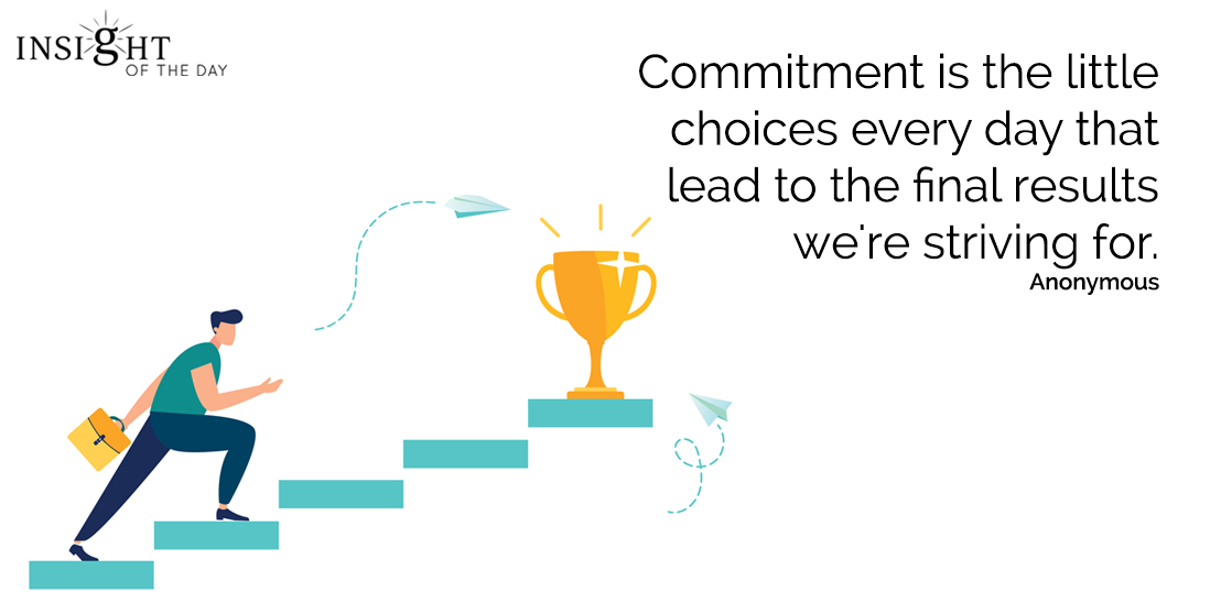 motivational quote: Commitment is the little choices every day that lead to the final results we're striving for.  Anonymous