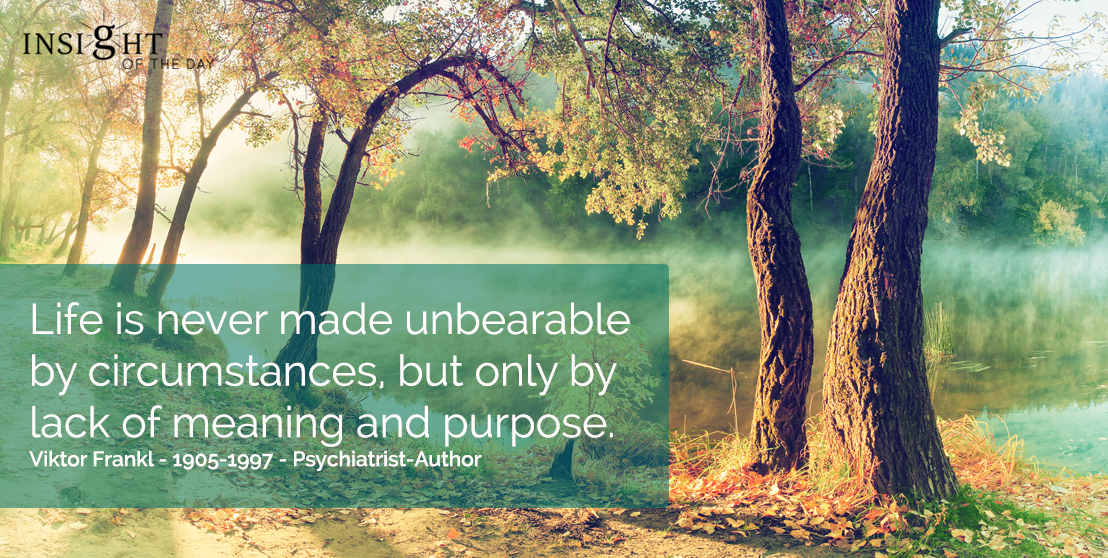 motivational quote: Life is never made unbearable by circumstances, but only by lack of meaning and purpose. Viktor Frankl - 1905-1997 - Psychiatrist-Author