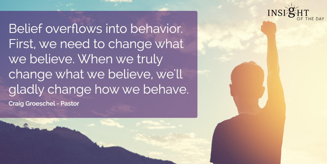 motivational quote: Belief overflows into behavior.  First, we need to change what we believe.  When we truly change what we believe, we'll gladly change how we behave.  Craig Groeschel - Pastor