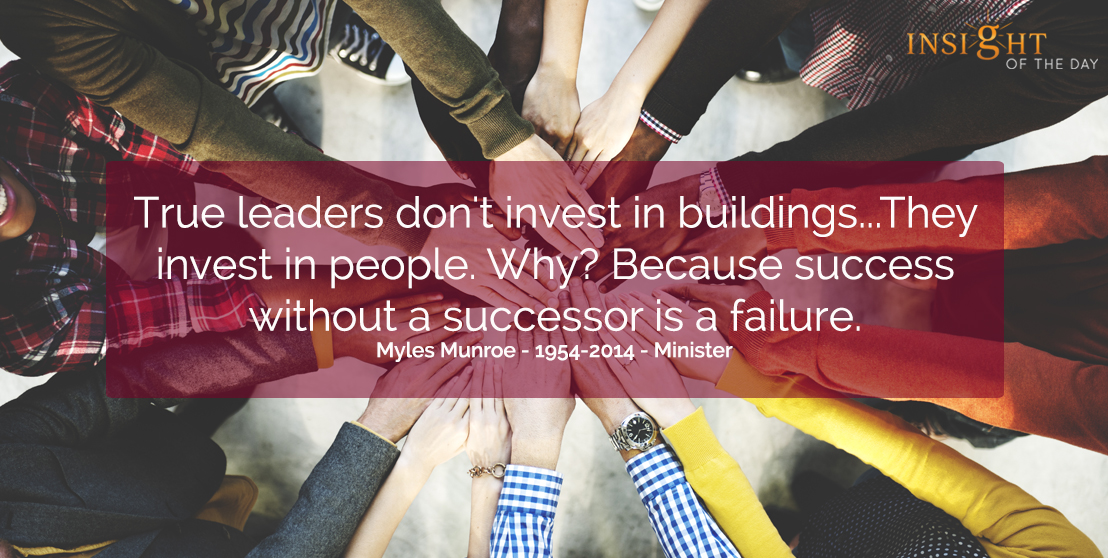 motivational quote: True leaders don't invest in buildings...They invest in people.  Why? Because success without a successor is a failure.  Myles Munroe - 1954-2014 - Minister