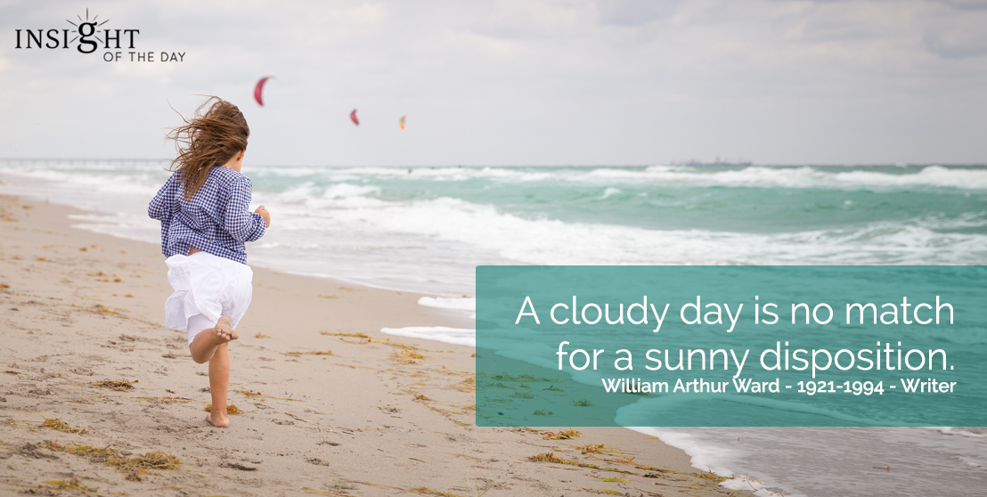 motivational quote: A cloudy day is no match for a sunny disposition.  William Arthur Ward - 1921-1994 - Writer