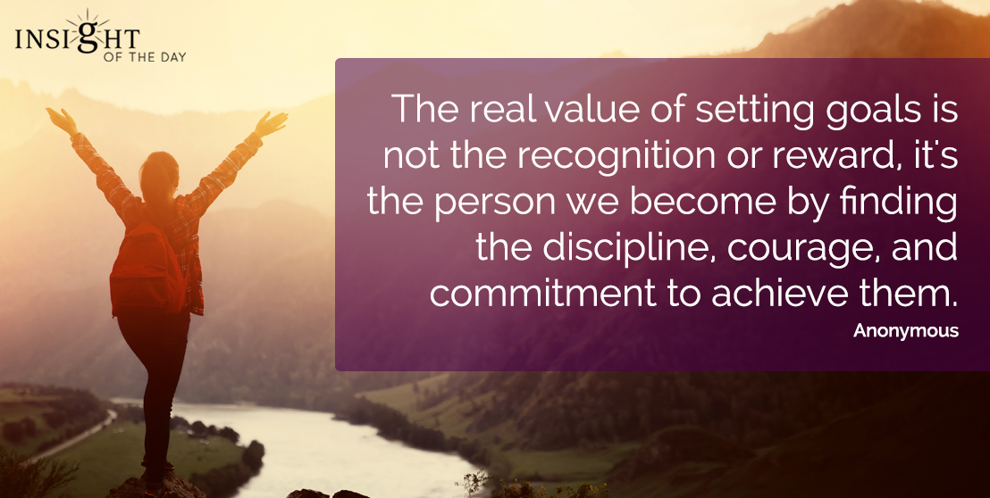 motivational quote: The real value of setting goals is not the recognition or reward, it's the person we become by finding the discipline, courage, and commitment to achieve them.  Anonymous