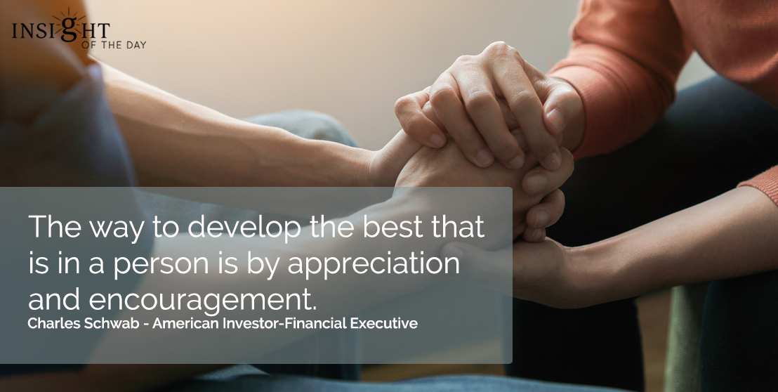motivational quote: The way to develop the best that is in a person is by appreciation and encouragement.  Charles Schwab - American Investor-Financial Executive