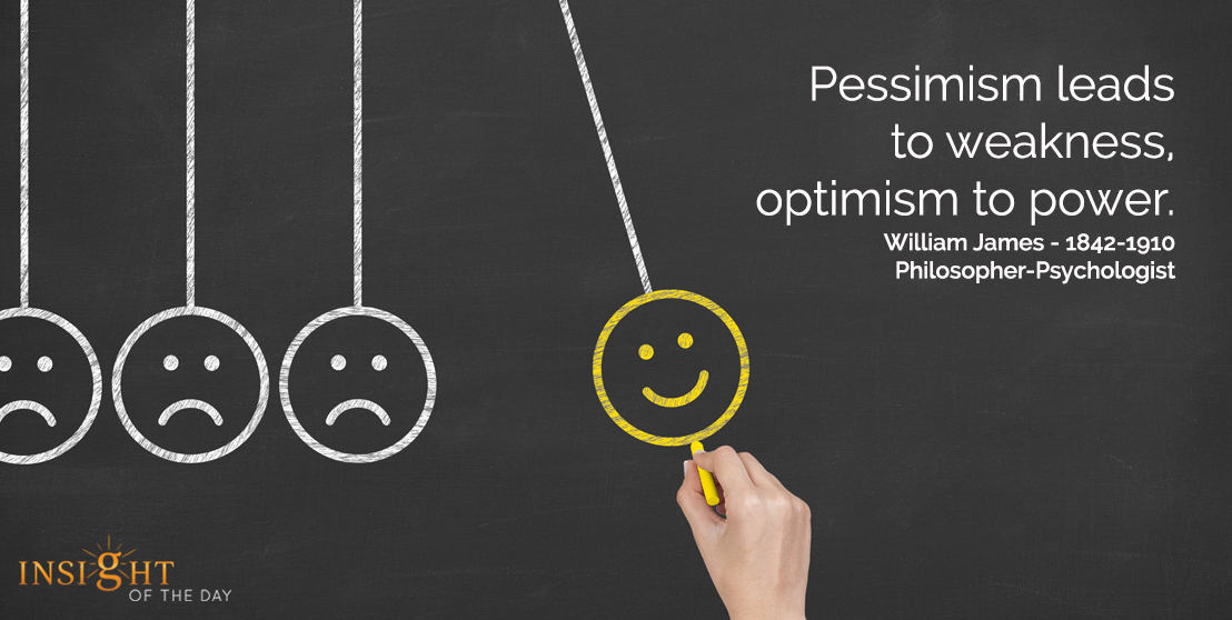 motivational quote: Pessimism leads to weakness, optimism to power.  William James - 1842-1910 - Philosopher-Psychologist