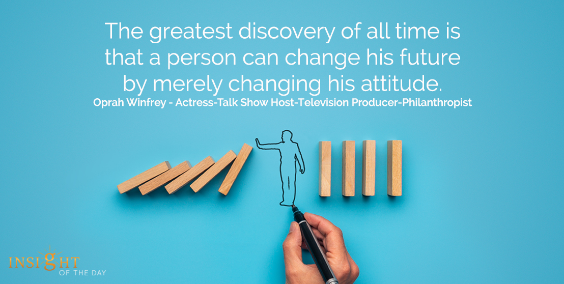 motivational quote: The greatest discovery of all time is that a person can change his future by merely changing his attitude.  Oprah Winfrey - Actress-Talk Show Host-Television Producer-Philanthropist