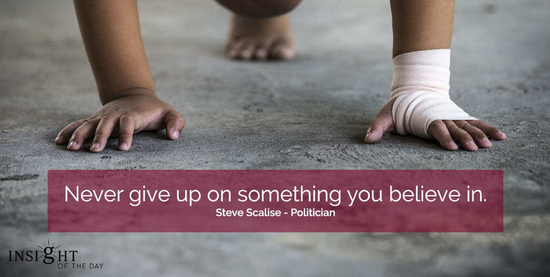 motivational quote: Never give up on something you believe in.  Steve Scalise - Politician