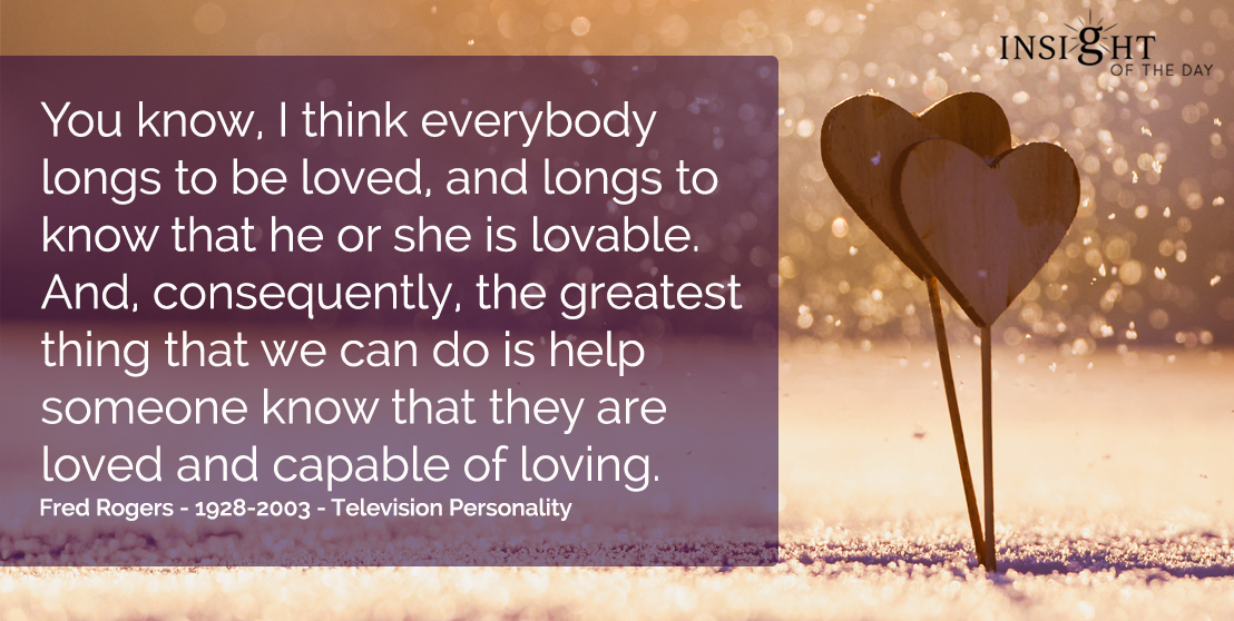 motivational quote: You know, I think everybody longs to be loved, and longs to know that he or she is lovable. And, consequently, the greatest thing that we can do is help someone know that they are loved and capable of loving.  Fred Rogers - 1928-2003 - Television Personality