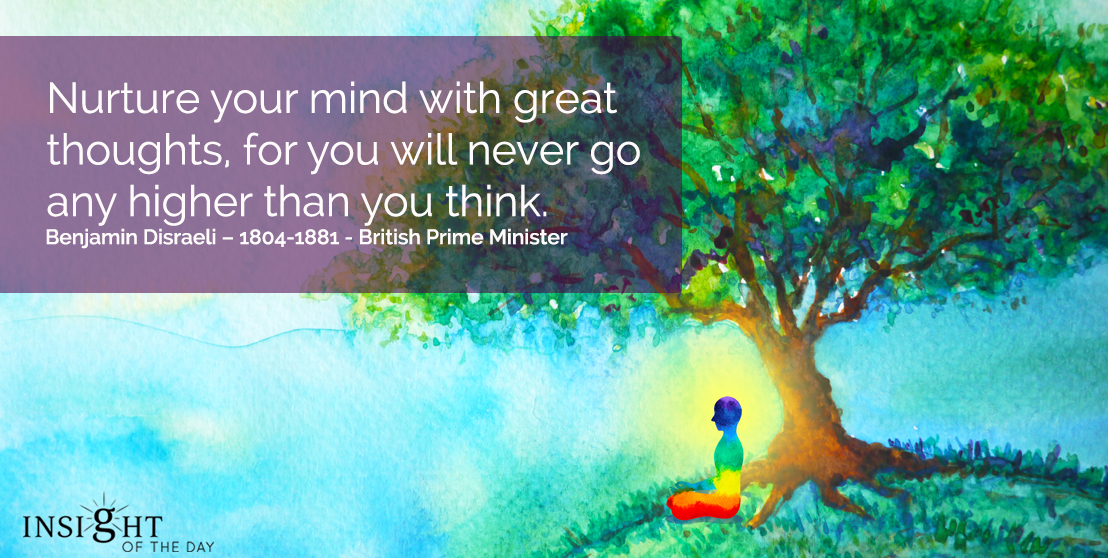 motivational quote: Nurture your mind with great thoughts, for you will never go any higher than you think.</p><p>Benjamin Disraeli – 1804-1881 - British Prime Minister
