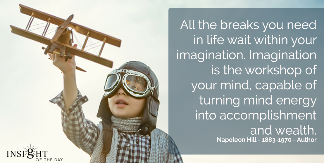 motivational quote: All the breaks you need in life wait within your imagination. Imagination is the workshop of your mind, capable of turning mind energy into accomplishment and wealth.       Napoleon Hill - 1883-1970 - Author