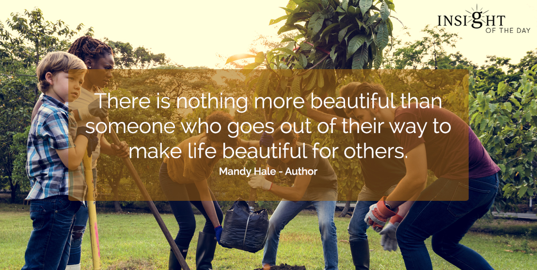 motivational quote: There is nothing more beautiful than someone who goes out of their way to make life beautiful for others.   Mandy Hale - Author