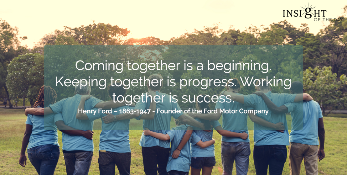 motivational quote: Coming together is a beginning. Keeping together is progress. Working together is Success.   Henry Ford – 1863-1947 - Founder of the Ford Motor Company