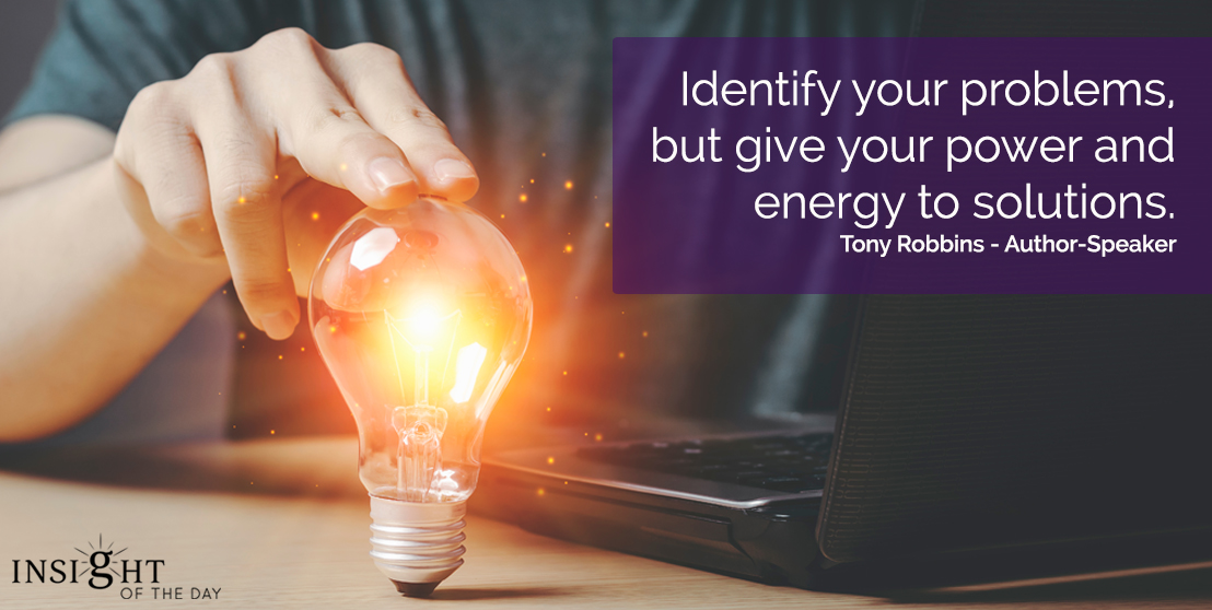 motivational quote: Identify your problems, but give your power and energy to solutions.   Tony Robbins - Author-Speaker