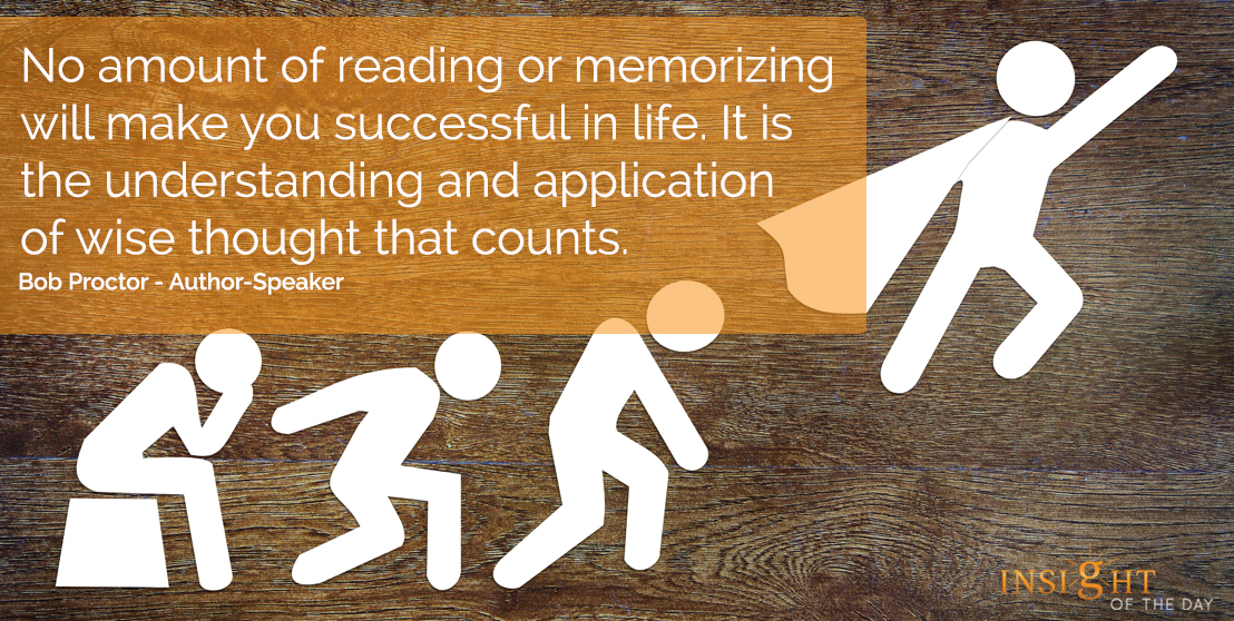 motivational quote: No amount of reading or memorizing will make you successful in life. It is the understanding and application of wise thought that counts.  Bob Proctor - Author-Speaker