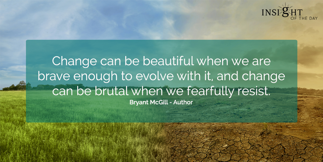 motivational quote: Change can be beautiful when we are brave enough to evolve with it, and change can be brutal when we fearfully resist.</p><p>Bryant McGill - Author