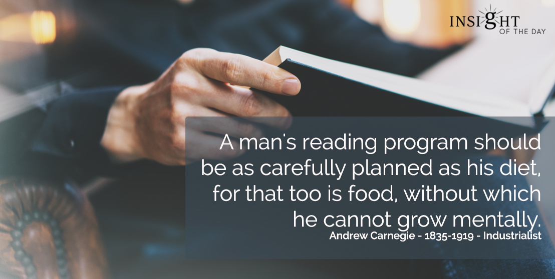 motivational quote: A man's reading program should be as carefully planned as his diet, for that too is food, without which he cannot grow mentally.  Andrew Carnegie - 1835-1919 - Industrialist
