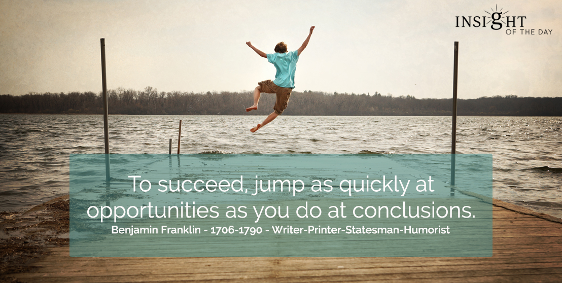 motivational quote: To succeed, jump as quickly at opportunities as you do at conclusions.  Benjamin Franklin - 1706-1790 - Writer-Printer-Statesman-Humorist