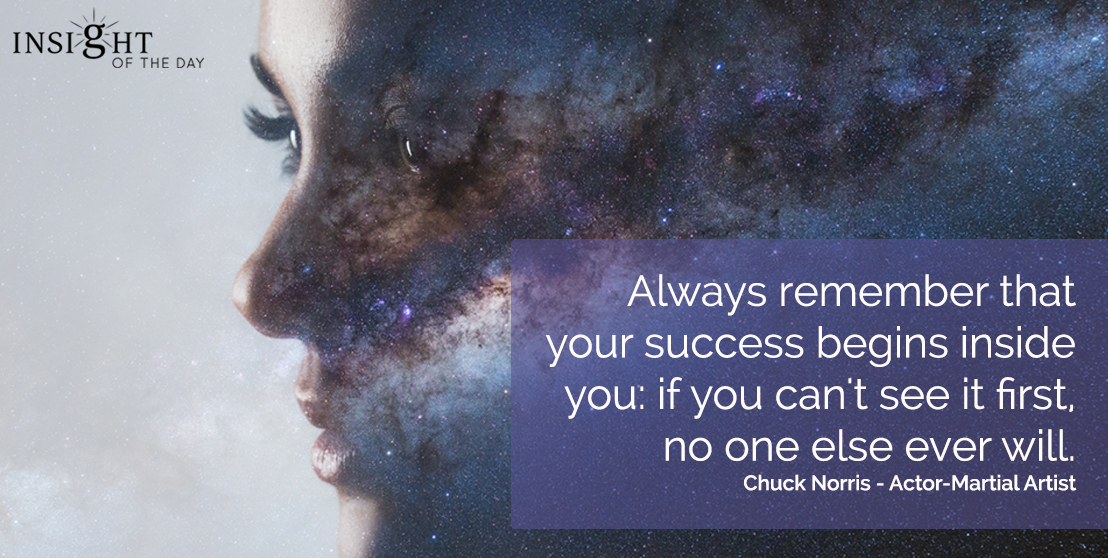 motivational quote: Always remember that your success begins inside you: if you can't see it first, no one else ever will.   Chuck Norris - Actor-Martial Artist