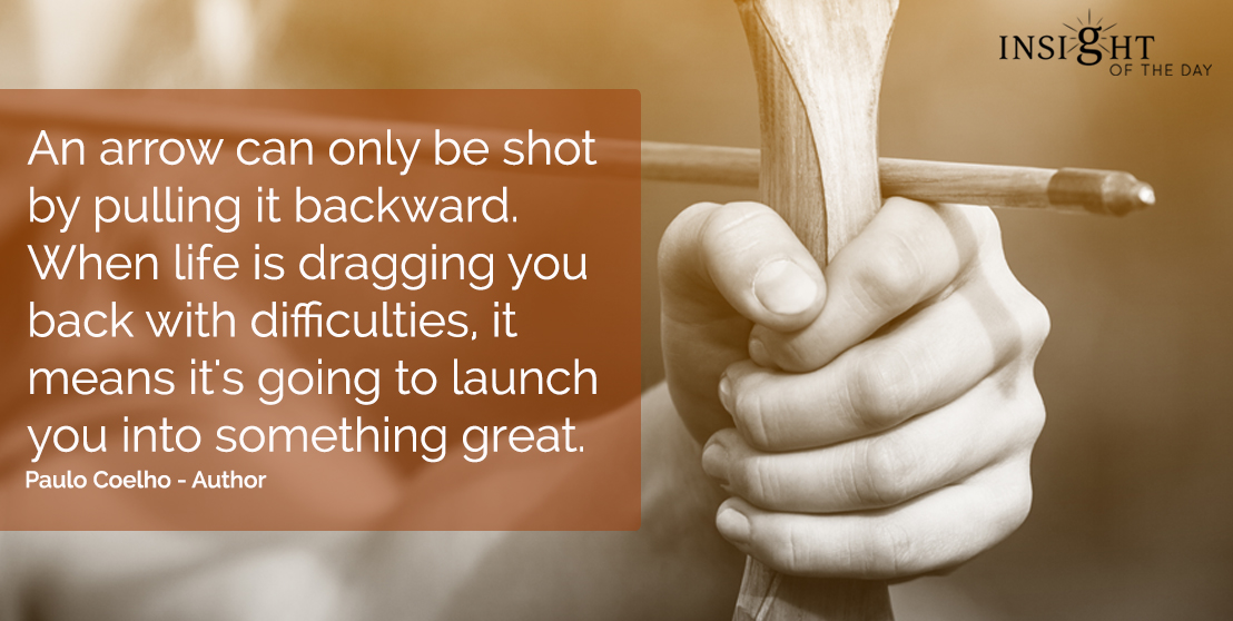 motivational quote: An arrow can only be shot by pulling it backward. When life is dragging you back with difficulties, it means it's going to launch you into something great.  Pablo Coelho - Author