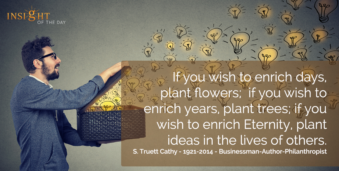 motivational quote: If you wish to enrich days, plant flowers; if you wish to enrich years, plant trees; if you wish to enrich Eternity, plant ideas in the lives of others. S. Truett Cathy - 1921-2014 - Businessman-Author-Philanthropist
