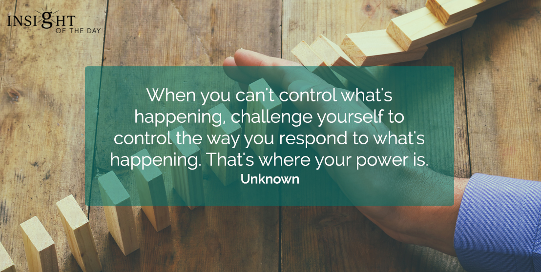 motivational quote: When you can't control what's happening, challenge yourself to control the way you respond to what's happening.  That's where your power is.  Unknown