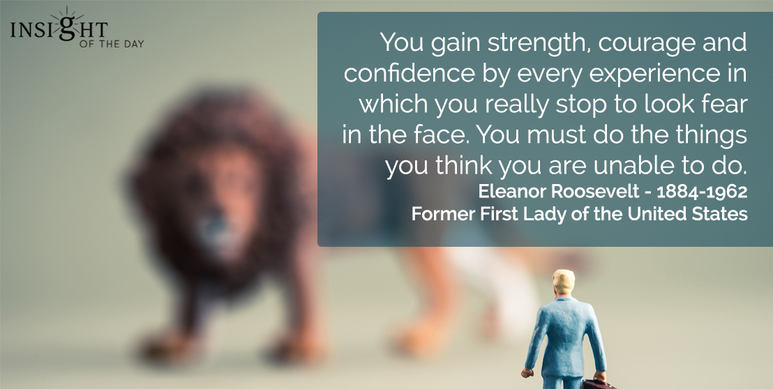 motivational quote: You gain strength, courage and confidence by every experience in which you really stop to look fear in the face.  You must do the things you think you are unable to do.  Eleanor Roosevelt - 1884-1962 - Former First Lady of the United States