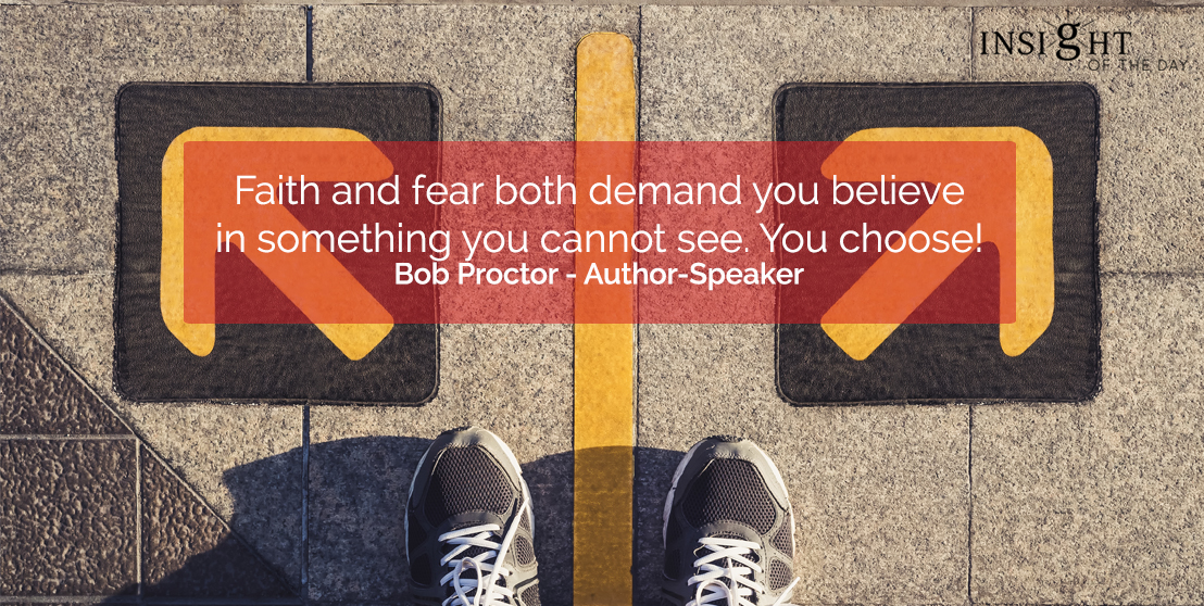 motivational quote: Faith and fear both demand you believe in something you cannot see.  You choose!</p><p>Bob Proctor - Author-Speaker