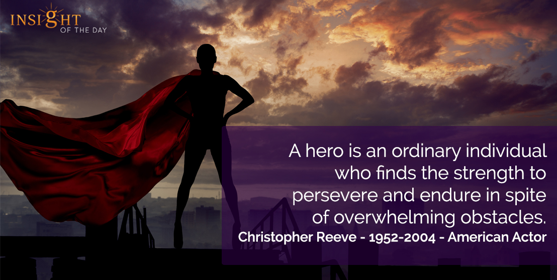 motivational quote: A hero is an ordinary individual who finds the strength to persevere and endure in spite of overwhelming obstacles.  Christopher Reeve - 1952-2004 - American Actor