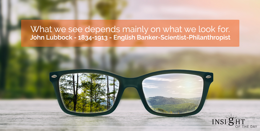 motivational quote: What we see depends mainly on what we look for.  John Lubbock - 1834-1913 - English Banker-Scientist-Philanthropist