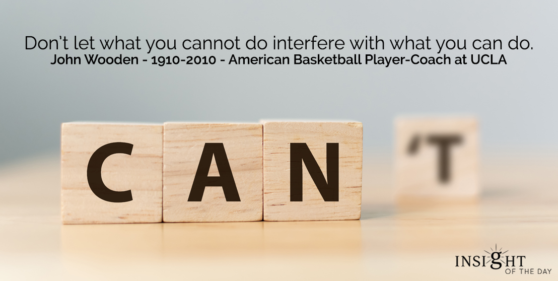 motivational quote: Don't let what you cannot do interfere with what you can do.  John Wooden - 1910-2010 - American Basketball Player-Coach at UCLA