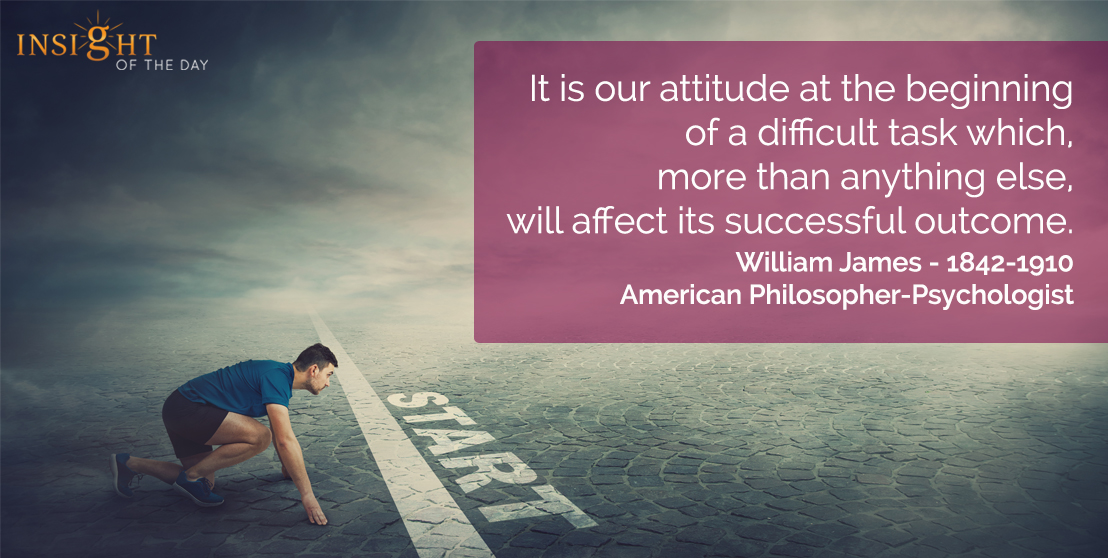 motivational quote: It is our attitude at the beginning of a difficult task which, more than anything else, will affect its successful outcome.  William James - 1842-1910 - American Philosopher-Psychologist