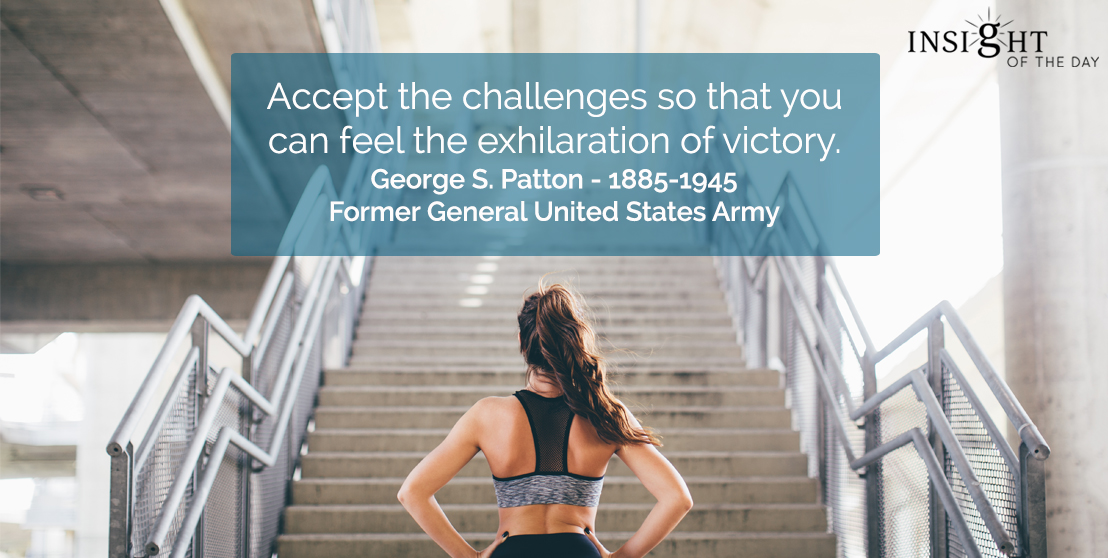 motivational quote: Accept the challenges so that you can feel the exhilaration of victory.  George S. Patton - 1885-1945 - Former General United States Army