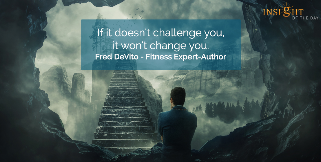 motivational quote: If it doesn't challenge you, it won't change you.  Fred DeVito - Fitness Expert-Author