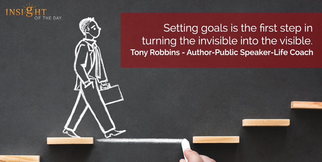 motivational quote: Setting goals is the first step in turning the invisible into the visible.  Tony Robbins - Author-Public Speaker-Life Coach