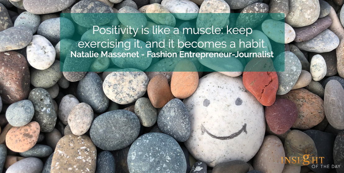 motivational quote: Positivity is like a muscle: keep exercising it, and it becomes a habit.  Natalie Massenet - Fashion Entrepreneur-Journalist