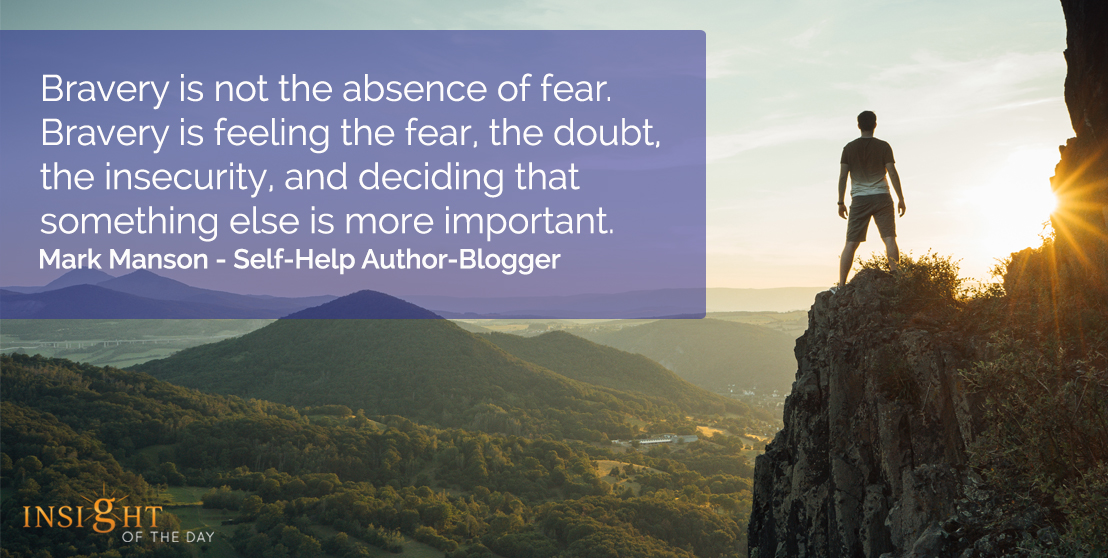 motivational quote: Bravery is not the absence of fear.  Bravery is feeling the fear, the doubt, the insecurity, and deciding that something else is more important.  Mark Manson - Self-Help Author-Blogger
