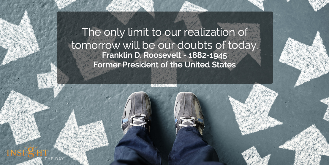 motivational quote: The only limit to our realization of tomorrow will be our doubts of today.  Franklin D. Roosevelt - 1882-1945 - Former President of the United States