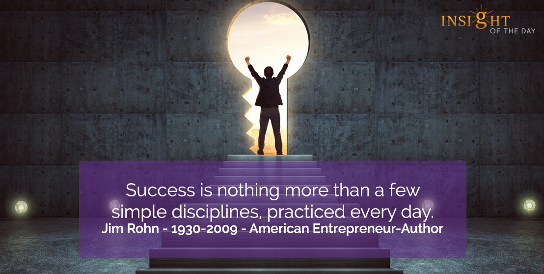 motivational quote: Success is nothing more than a few simple disciplines, practiced every day.  Jim Rohn - 1930-2009 - American Entrepreneur-Author