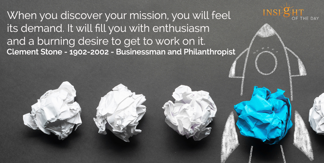 motivational quote: When you discover your mission, you will feel its demand. It will fill you with enthusiasm and a burning desire to get to work on it.  W. Clement Stone - 1902-2002 - Businessman and Philanthropist
