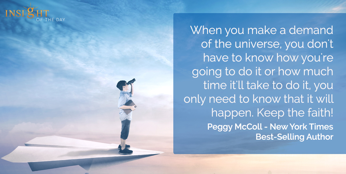 motivational quote: When you make a demand of the universe, you don't have to know how you're going to do it or how much time it'll take to do it, you only need to know that it will happen.  Keep the faith!</p><p>Peggy McColl - New York Times Best-Selling Author