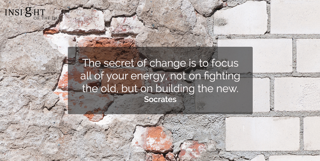 motivational quote: The secret of change is to focus all of your energy, not on fighting the old, but on building the new.  Socrates