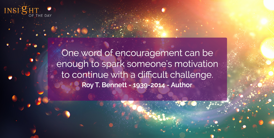 motivational quote: One word of encouragement can be enough to spark someone's motivation to continue with a difficult challenge.  Roy T. Bennett - 1939-2014 - Author