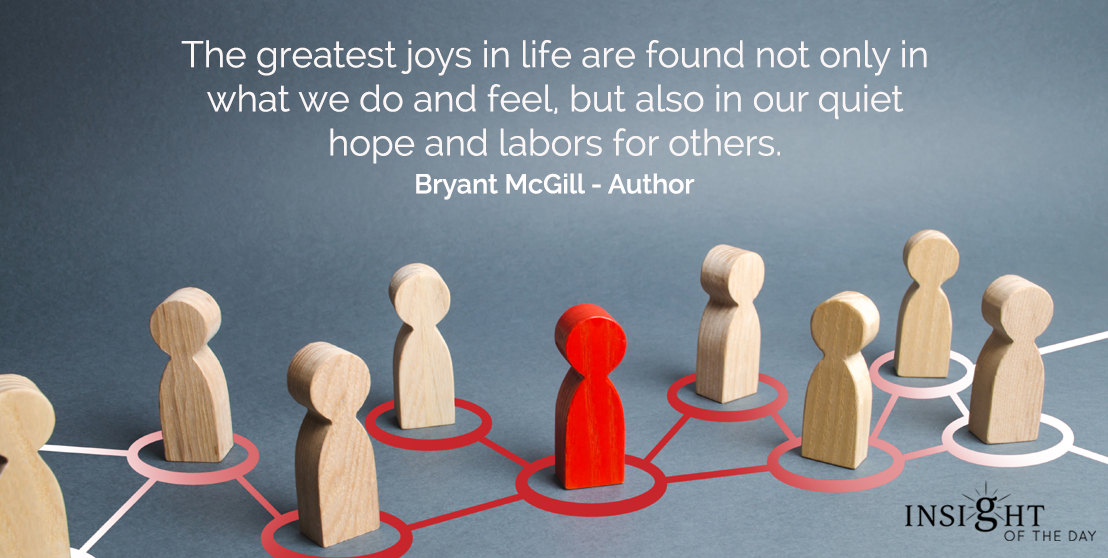 motivational quote: The greatest joys in life are found not only in what we do and feel, but also in our quiet hope and labors for others.  Bryant McGill - Author