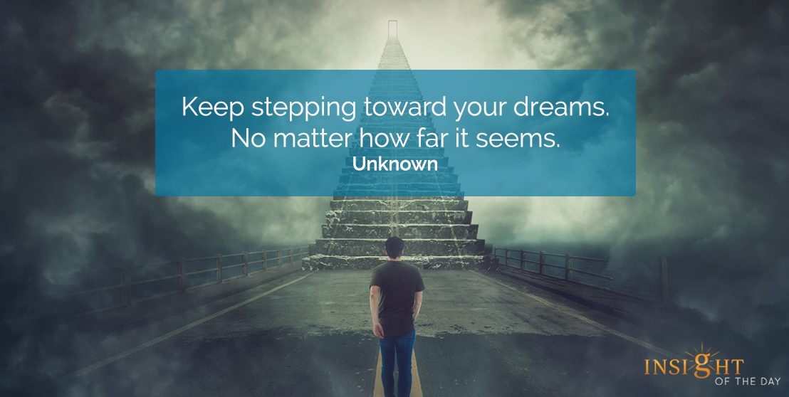 motivational quote: Keep stepping toward your dreams.  No matter how far it seems.    Unknown