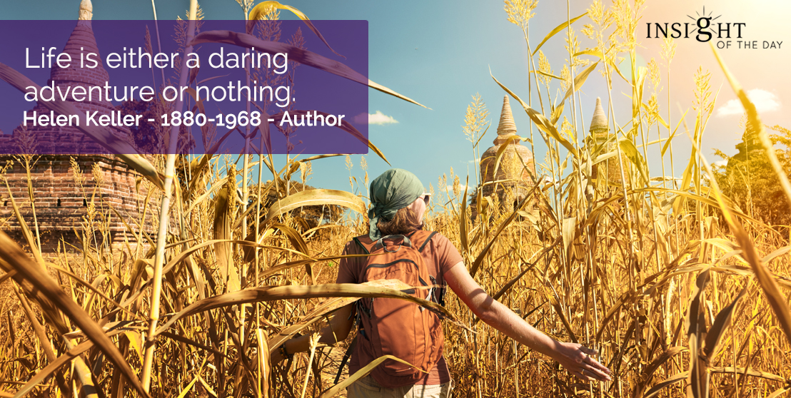 motivational quote: Life is either a daring adventure or nothing.  Helen Keller - 1880-1968 - Author