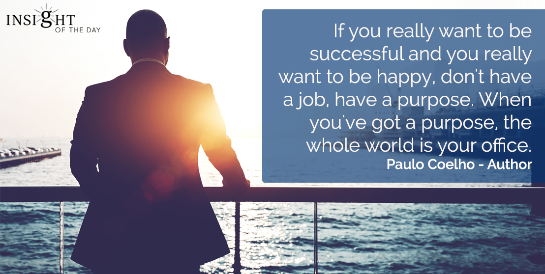 motivational quote: If you really want to be successful and you really want to be happy, don't have a job, have a purpose.  When you've got a purpose, the whole world is your office.  Paulo Coelho - Author