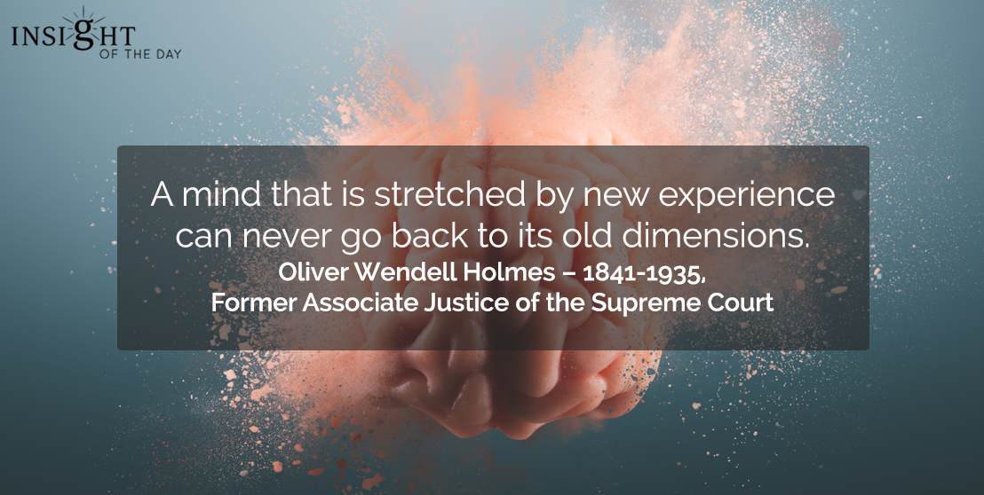 motivational quote: A mind that is stretched by new experience can never go back to its old dimensions.    Oliver Wendell Holmes – 1841-1935, Former Associate Justice of the Supreme Court