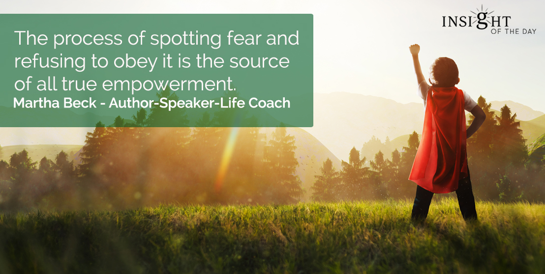 motivational quote: The process of spotting fear and refusing to obey it is the source of all true empowerment.  Martha Beck - Author-Speaker-Life Coach