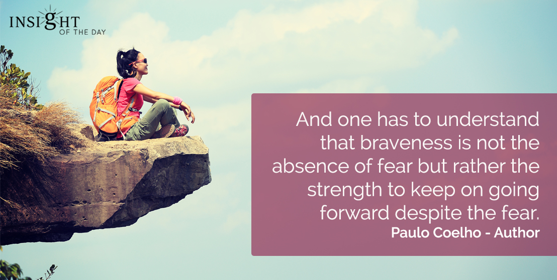 motivational quote: And one has to understand that braveness is not the absence of fear but rather the strength to keep on going forward despite the fear.  Paulo Coelho - Author